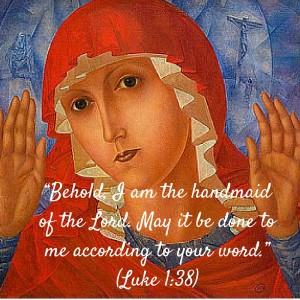 """Behold, I am the handmaid of the Lord. May it be done to me according to your word."" (Luke 1-38)"