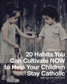 20 Habits You Can Cultivate NOW to Help Your Children Stay Catholic