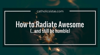 How to Radiate Awesome (...and still be humble)