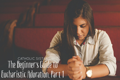 The Beginner's Guide to Eucharistic Adoration, Part 1