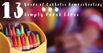 Thirteen Years of {Catholic} Homeschooling ~ Thirteen Simply Great Ideas