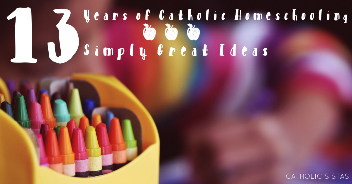 Thirteen Years of {Catholic} Homeschooling ~ Thirteen Simply Great Ideas
