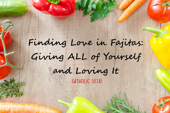 Finding Love in Fajitas: Giving ALL of Yourself and Loving It